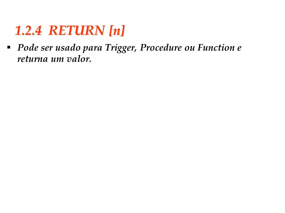 1.2.4 RETURN [n] Pode ser usado para Trigger, Procedure ou Function e returna um valor.